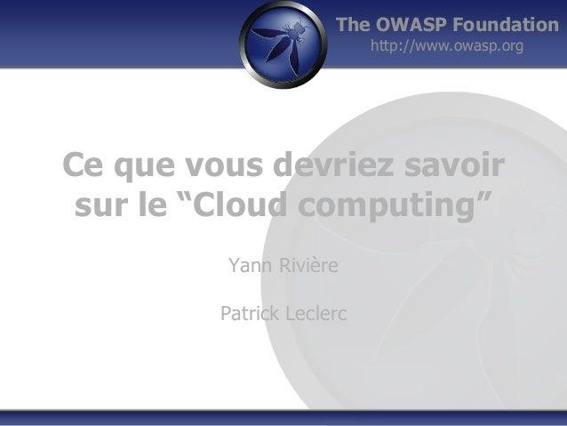 """The OWASP Foundation  http://www.owasp.org  Ce que vous devriez savoir  sur le """"Cloud computing""""  Yann Rivière  Patrick Le..."""