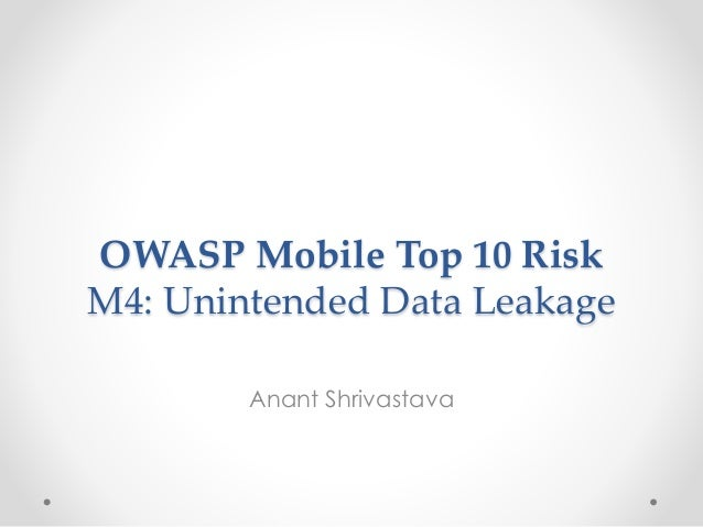 OWASP Mobile Top 10 Risk  M4: Unintended Data Leakage  Anant Shrivastava