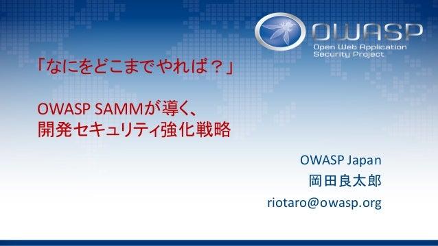 「なにをどこまでやれば?」 OWASPSAMMが導く、 開発セキュリティ強化戦略 OWASPJapan 岡田良太郎 riotaro@owasp.org