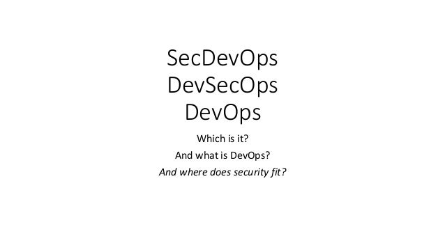 SecDevOps DevSecOps DevOps Which is it? And what is DevOps? And where does security fit?