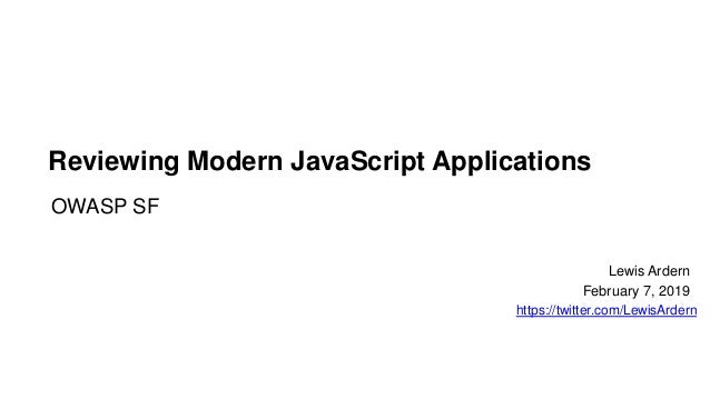 Reviewing Modern JavaScript Applications OWASP SF Lewis Ardern February 7, 2019 https://twitter.com/LewisArdern