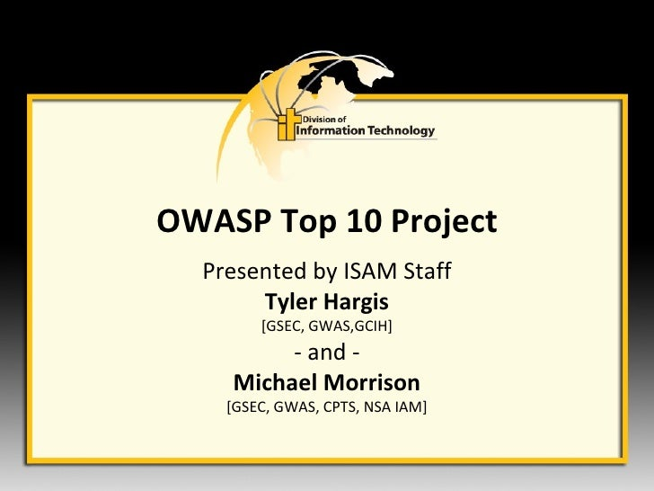OWASP Top 10 Project Presented by ISAM Staff Tyler Hargis [GSEC, GWAS,GCIH] - and - Michael Morrison [GSEC, GWAS, CPTS, NS...