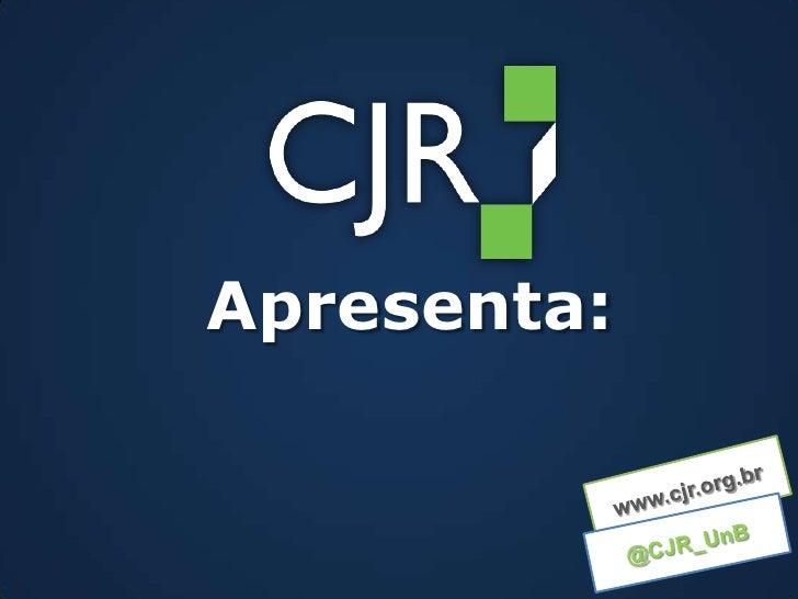 Apresenta:<br />www.cjr.org.br<br />@CJR_UnB<br />