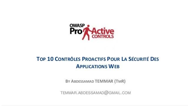 1 TOP 10 CONTRÔLES PROACTIFS POUR LA SÉCURITÉ DES APPLICATIONS WEB BY ABDESSAMAD TEMMAR (TMR) TEMMAR.ABDESSAMAD@GMAIL.COM