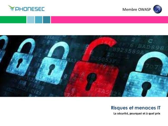 Risques et menaces IT La sécurité, pourquoi et à quel prix Membre OWASP