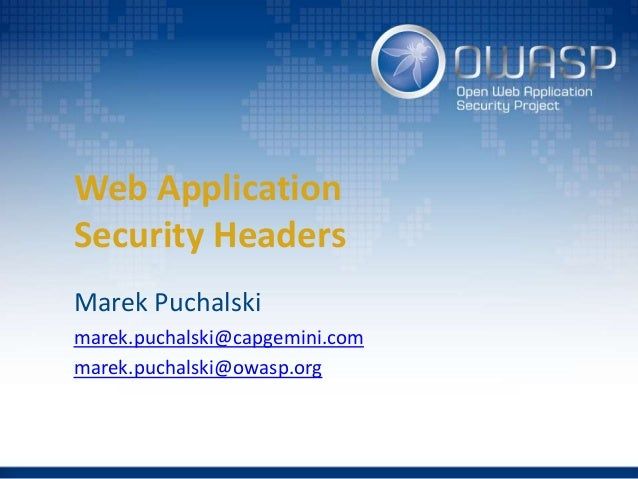 Web Application Security Headers Marek Puchalski marek.puchalski@capgemini.com marek.puchalski@owasp.org