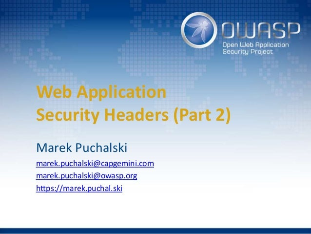 Web Application Security Headers (Part 2) Marek Puchalski marek.puchalski@capgemini.com marek.puchalski@owasp.org https://...