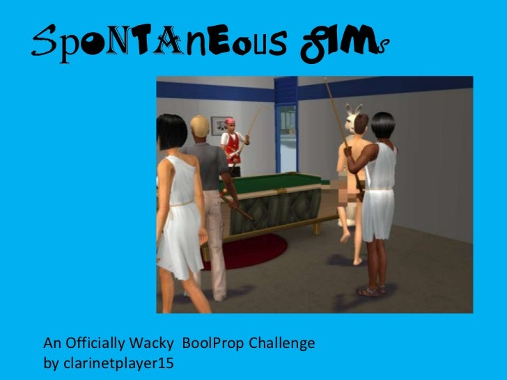 SpontaneousSims<br />An Officially Wacky  BoolProp Challenge             by clarinetplayer15 <br />