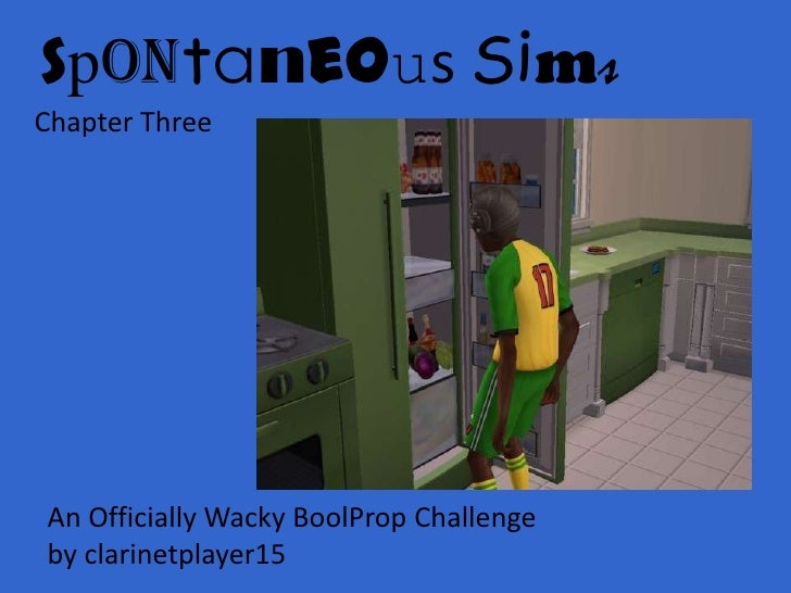 Spontaneous Sims<br />Chapter Three<br />An Officially Wacky BoolProp Challenge <br />by clarinetplayer15<br />