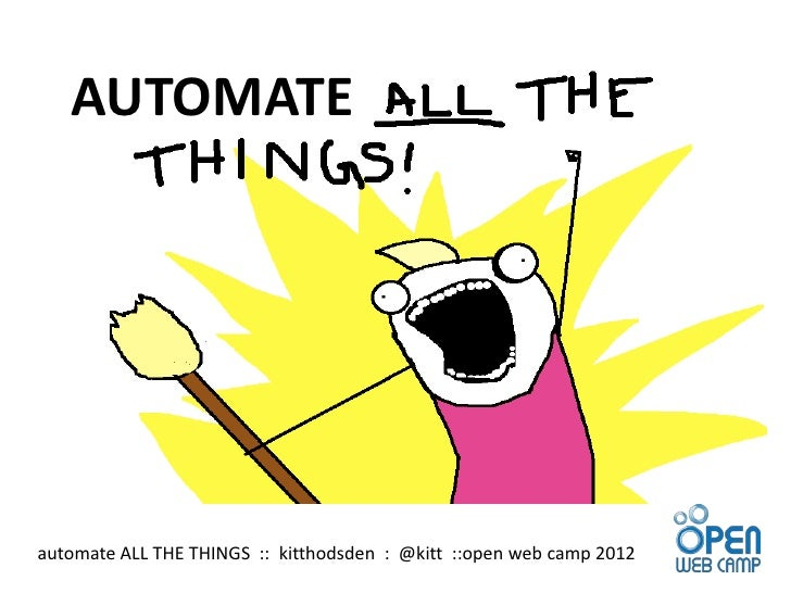 AUTOMATEautomate ALL THE THINGS :: kitthodsden : @kitt ::open web camp 2012