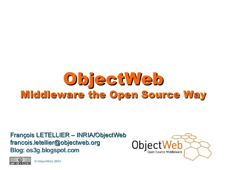ObjectWeb        Middleware the Open Source Way   François LETELLIER – INRIA/ObjectWeb francois.letellier@objectweb.org Bl...