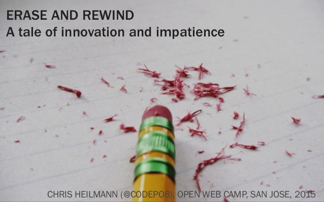 ERASE AND REWIND A tale of innovation and impatience CHRIS HEILMANN (@CODEPO8), OPEN WEB CAMP, SAN JOSE, 2015