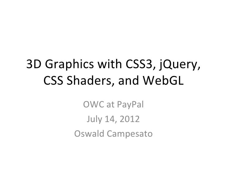3D Graphics with CSS3, jQuery,   CSS Shaders, and WebGL          OWC at PayPal           July 14, 2012        Oswald Campe...