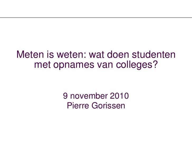 Meten is weten: wat doen studenten met opnames van colleges? <ul><li>9 november 2010 </li></ul><ul><li>Pierre Gorissen </l...