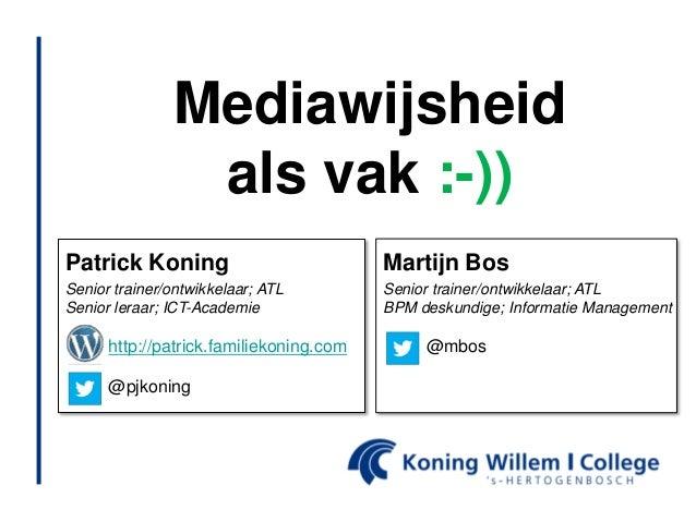 Mediawijsheid                als vak :-))Patrick Koning                           Martijn BosSenior trainer/ontwikkelaar; ...