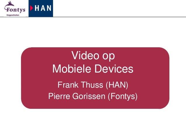 Video op Mobiele Devices  Frank Thuss (HAN)Pierre Gorissen (Fontys)