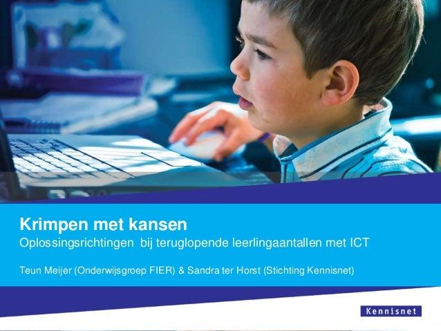 Krimpen met kansenOplossingsrichtingen bij teruglopende leerlingaantallen met ICTTeun Meijer (Onderwijsgroep FIER) & Sandr...