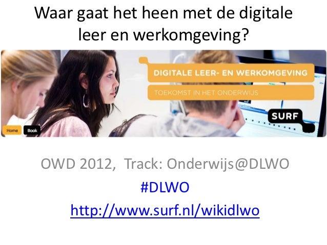 Waar gaat het heen met de digitale     leer en werkomgeving?OWD 2012, Track: Onderwijs@DLWO             #DLWO  http://www....