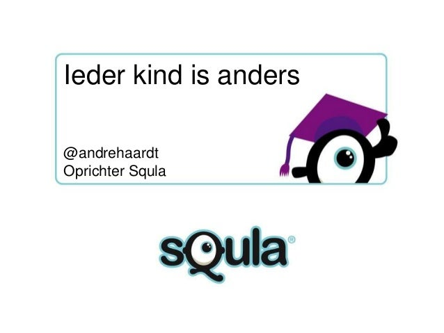 Ieder kind is anders  Proven better learning @andrehaardt through fun! Oprichter Squla