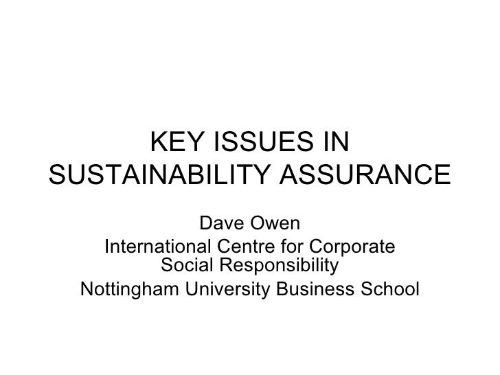 KEY ISSUES IN SUSTAINABILITY ASSURANCE Dave Owen International Centre for Corporate Social Responsibility Nottingham Unive...