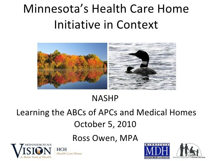 Minnesota's Health Care Home Initiative in Context NASHP Learning the ABCs of APCs and Medical Homes October 5, 2010 Ross ...