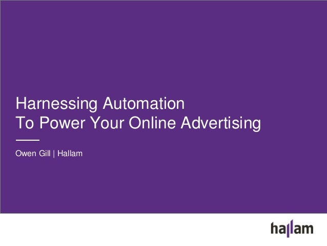 Harnessing Automation To Power Your Online Advertising Owen Gill | Hallam