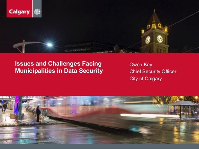 Issues and Challenges Facing Municipalities in Data Security Owen Key Chief Security Officer City of Calgary