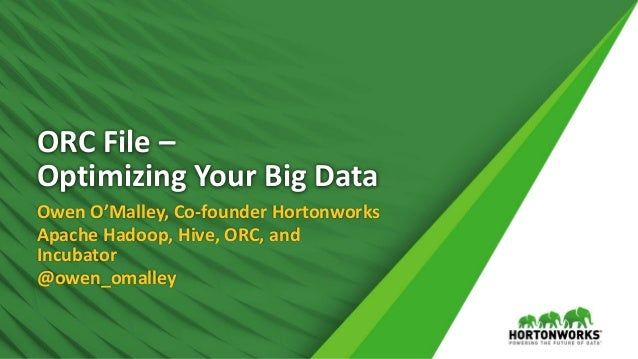 ORC File – Optimizing Your Big Data Owen O'Malley, Co-founder Hortonworks Apache Hadoop, Hive, ORC, and Incubator @owen_om...