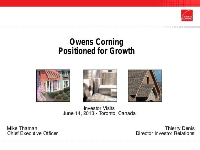 Owens CorningPositioned for GrowthInvestor VisitsJune 14, 2013 - Toronto, CanadaMike Thaman Thierry DenisChief Executive O...