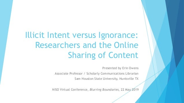Illicit Intent versus Ignorance: Researchers and the Online Sharing of Content Presented by Erin Owens Associate Professor...