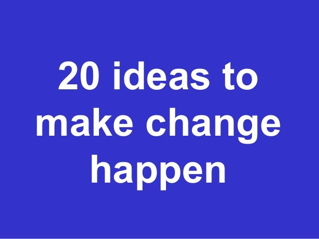 20 ideas tomake changehappen