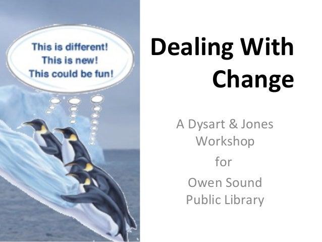 Dealing WithChangeA Dysart & JonesWorkshopforOwen SoundPublic Library