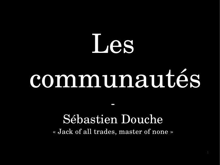 Les communautés                  SébastienDouche  «Jackofalltrades,masterofnone»                               ...