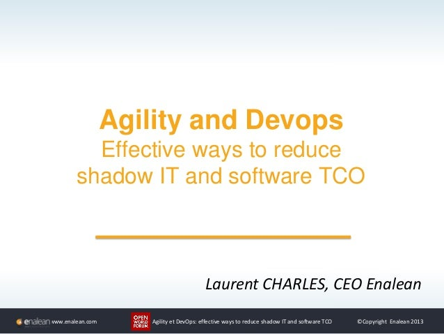 www.enalean.com Agility et DevOps: effective ways to reduce shadow IT and software TCO ©Copyright Enalean 2013 Agility and...