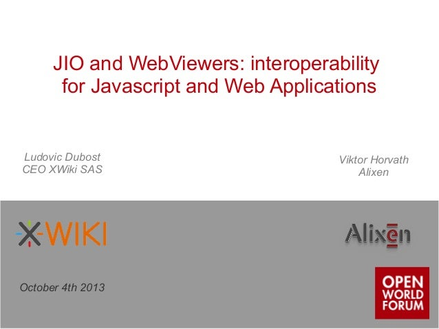 JIO and WebViewers: interoperability for Javascript and Web Applications October 4th 2013 Ludovic Dubost CEO XWiki SAS Vik...