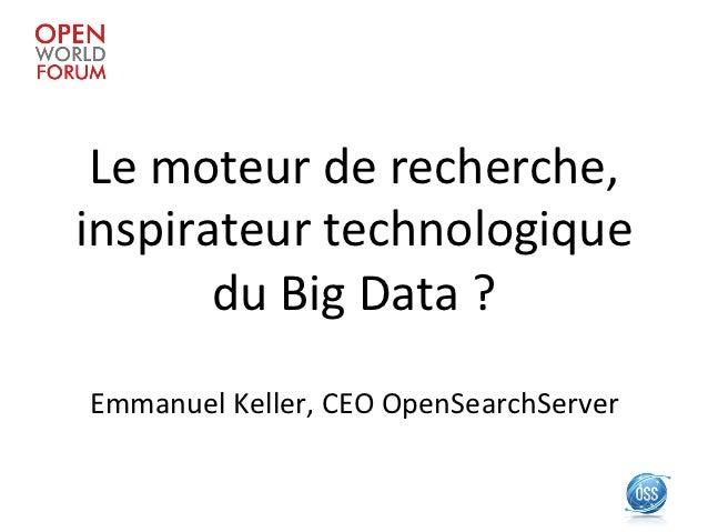 Le moteur de recherche, inspirateur technologique          du Big Data ?  Emmanuel Keller, CEO ...