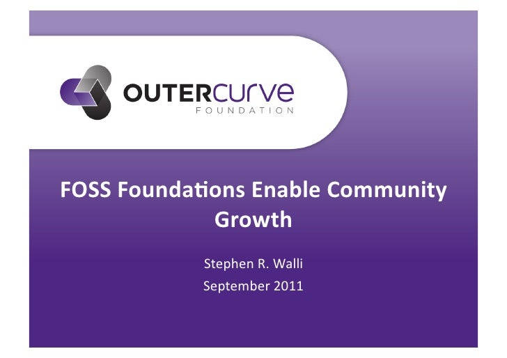 FOSS Founda*ons Enable Community                Growth                 Stephen R. Walli                 Se...