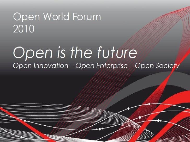 Open World Forum 2010 Open is the future Open Innovation – Open Enterprise – Open Society