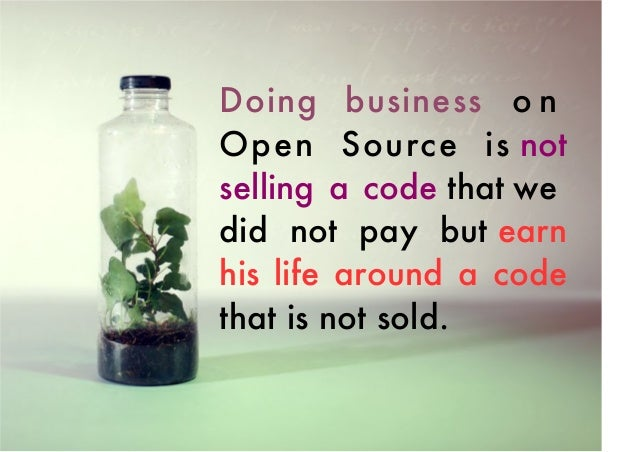 Doing business o n Open Source is not selling a code that we did not pay but earn his life around a code that is not sold.