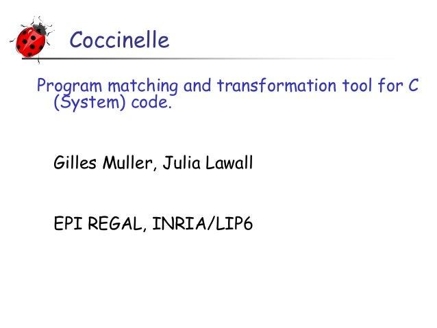 Coccinelle Program matching and transformation tool for C (System) code. Gilles Muller, Julia Lawall EPI REGAL, INRIA/LIP6