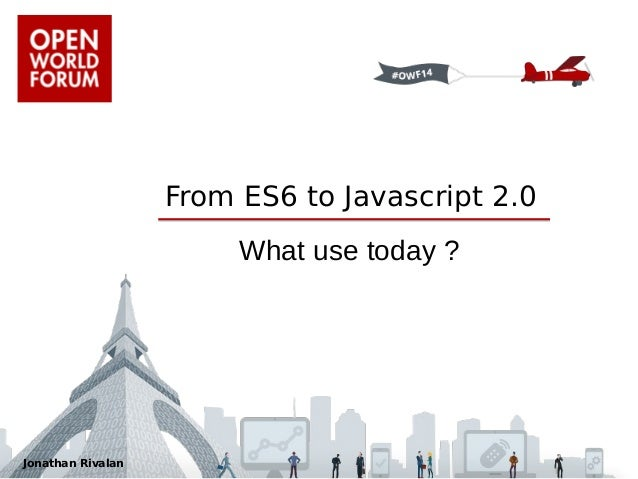 From ES6 to Javascript 2.0  What use today ?  Jonathan Rivalan