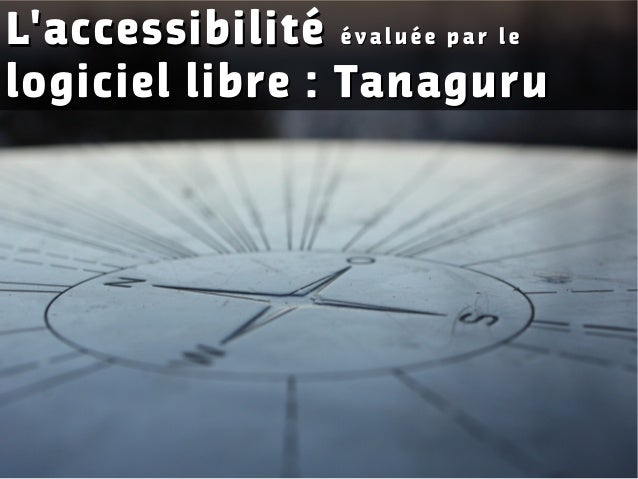 L'accessibilitéL'accessibilité é v a l u é e p a r l eé v a l u é e p a r l e logiciel libre : Tanagurulogiciel libre : Ta...
