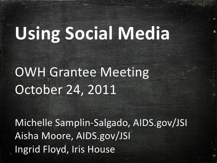 Using Social Media OWH Grantee Meeting October 24, 2011 Michelle Samplin-Salgado, AIDS.gov/JSI Aisha Moore, AIDS.gov/JSI I...