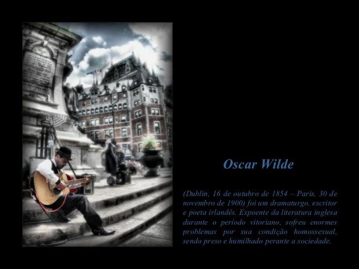 Oscar Wilde(Dublin, 16 de outubro de 1854 – Paris, 30 denovembro de 1900) foi um dramaturgo, escritore poeta irlandês. Exp...