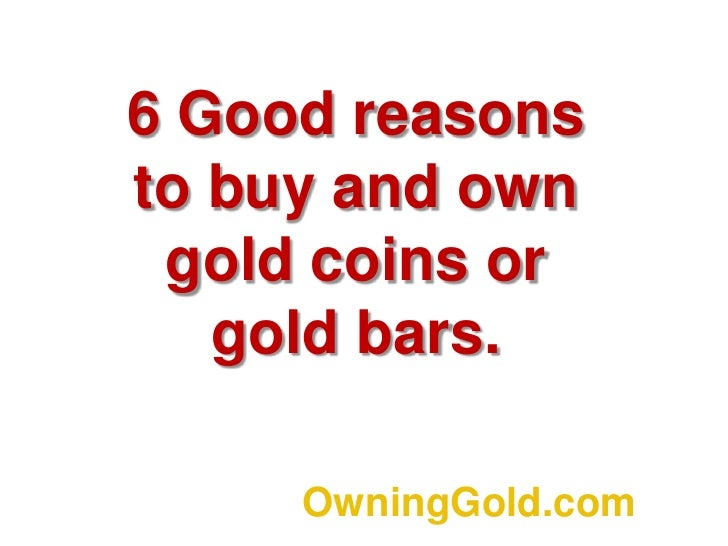 6 Good reasons to buy and own gold coins or gold bars.<br />OwningGold.com<br />
