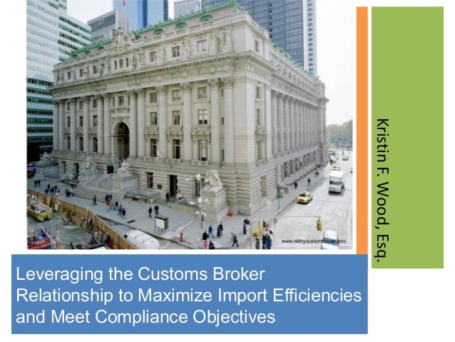 Leveraging the Customs Broker Relationship to Maximize Import Efficiencies and Meet Compliance Objectives KristinF.Wood,Es...