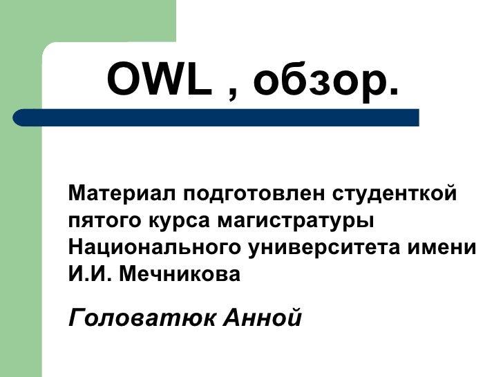 <ul><li>OWL  , обзор. </li></ul>Материал подготовлен студенткой пятого курса магистратуры Национального университета имени...