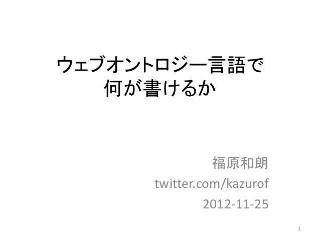 ウェブオントロジー言語で   何が書けるか               福原和朗     twitter.com/kazurof              2012-11-25                           1