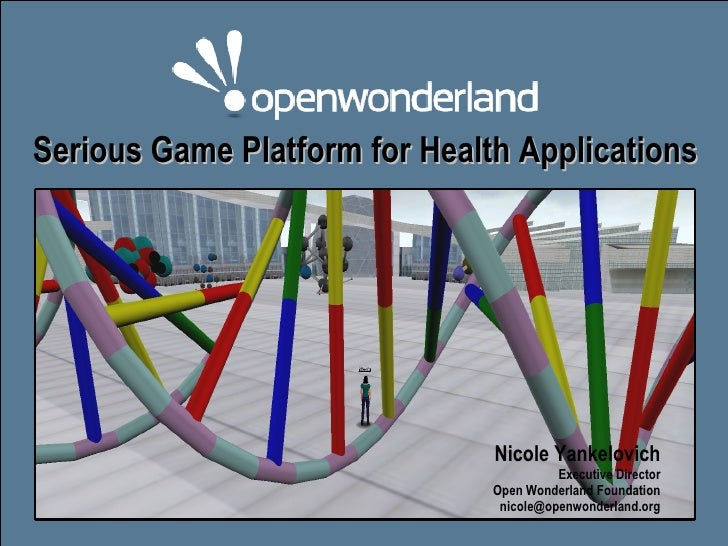Serious Game Platform for Health Applications Nicole Yankelovich Executive Director Open Wonderland Foundation [email_addr...