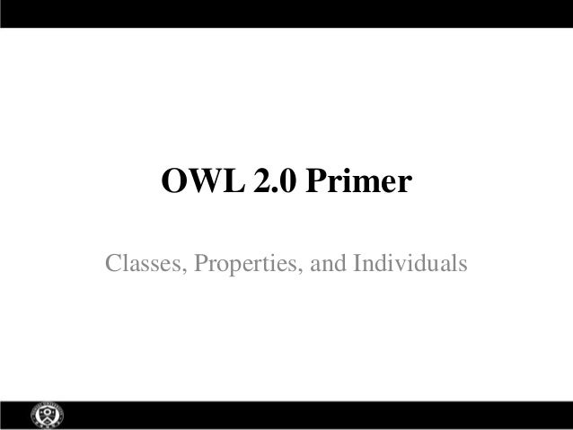 OWL 2.0 Primer Classes, Properties, and Individuals